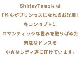 ShirleyTempleは「誰もがプリンセスになれるお洋服」をコンセプトにロマンティックな世界を散りばめた素敵なドレスを小さなレディ達に届けています。