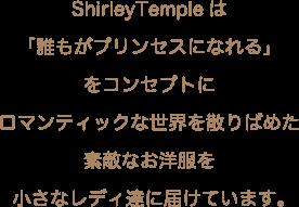 ShirleyTempleは「誰もがプリンセスになれる」をコンセプトにロマンティックな世界を散りばめた素敵なお洋服を小さなレディ達に届けています。